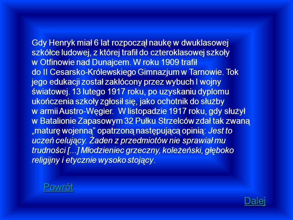 """Gdy Henryk miał 6 lat rozpoczął naukę w dwuklasowej szkółce ludowej, z której trafił do czteroklasowej szkoły w Otfinowie nad Dunajcem. W roku 1909 trafił do II Cesarsko-Królewskiego Gimnazjum w Tarnowie. Tok jego edukacji został zakłócony przez wybuch I wojny światowej. 13 lutego 1917 roku, po uzyskaniu dyplomu ukończenia szkoły zgłosił się, jako ochotnik do służby w armii Austro-Węgier. W listopadzie 1917 roku, gdy służył w Batalionie Zapasowym 32 Pułku Strzelców zdał tak zwaną """"maturę wojenną opatrzoną następującą opinią: Jest to uczeń celujący. Żaden z przedmiotów nie sprawiał mu trudności [...] Młodzieniec grzeczny, koleżeński, głęboko religijny i etycznie wysoko stojący."""
